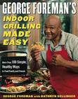George Foreman's Indoor Grilling Made Easy: More Than 100 Simple, Healthy Ways to Feed Family and Friends Cover Image