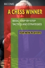 Become A Chess Winner - Basic Step-by-step Tactics And Strategies For New Players: Rules Of Chess Cover Image