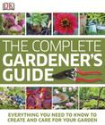 The Complete Gardener's Guide: Everything You Need to Know to Create and Care for Your Garden Cover Image