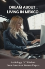Dream About Living In Mexico: Anthology Of Wisdom From American Women Expats: Adventure Books Cover Image