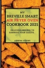 My Breville Smart Air Fryer Cookbook 2021: Delicious Recipes to Surprise Your Guests Cover Image