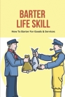 Barter Life Skill: How To Barter For Goods & Services: Bartering In The Modern Day Cover Image