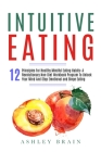 Intuitive Eating: 12 Principles For Healthy Mindful Eating Habits: A Revolutionary Non-Diet Workbook Program To Unlock Your Mind And Sto Cover Image