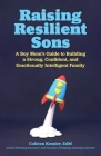 Raising Resilient Sons: A Boy Mom's Guide to Building a Strong, Confident, and Emotionally Intelligent Family Cover Image