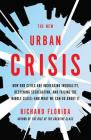 The New Urban Crisis: How Our Cities Are Increasing Inequality, Deepening Segregation, and Failing the Middle Class-And What We Can Do about Cover Image