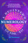 A Beginner's Guide to Numerology: Decode Relationships, Maximize Opportunities, and Discover Your Destiny Cover Image