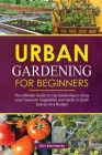 Urban Gardening for Beginners: The Ultimate Guide to City Gardening to Grow Your Favorite Vegetables and Herbs in Small Spaces on a Budget Cover Image