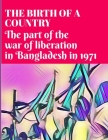 The Birth of a Country: The part of the war of liberation in Bangladesh in 1971 Cover Image