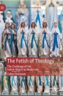 The Fetish of Theology: The Challenge of the Fetish-Object to Modernity (Radical Theologies and Philosophies) Cover Image
