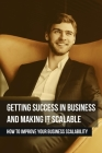 Getting Success In Business And Making It Scalable: How To Improve Your Business Scalability: How To Get Clients For A New Business Cover Image