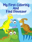 My First Coloring And Find Dinosaur: Fun Children's Colouring Book for Boys & Girls with Adorable Dinosaur for Toddlers & Kids to Colour Cartoon Dinos Cover Image