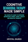 Cognitive Behavioral Therapy Made Simple: The Complete Guide to Overcome Depression, Worry, Anger, Anxiety and Negative Thoughts Cover Image