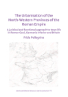 The Urbanisation of the North-Western Provinces of the Roman Empire: A Juridical and Functional Approach to Town Life in Roman Gaul, Germania Inferior (Archaeopress Roman Archaeology #72) Cover Image