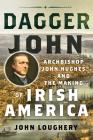 Dagger John: Archbishop John Hughes and the Making of Irish America Cover Image