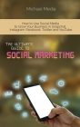 The Ultimate Guide to Social Media Marketing: How to Use Social Media to Grow Your Business in Snapchat, Instagram, Facebook, Twitter and YouTube Cover Image