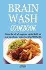 Brain Wash Cookbook: Recipes that will help shape your cognitive health and make you cultivate a more purposeful and fulfilling life. Cover Image