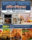 Instant Vortex Air Fryer Oven Cookbook for Beginners: 200+ Affordable and Delicious Air Fryer Oven Recipes to Air Fry, Roast, Broil, Bake, Reheat, Deh Cover Image