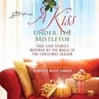 A Kiss Under the Mistletoe: True Love Stories Inspired by the Magic of the Christmas Season Cover Image