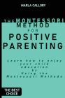 The Montessori Method for Positive Parenting: Learn how to enjoy your child education by Using the Montessori Methods Cover Image