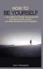 How to Be Yourself: 11 Mini Habits to Ignore the Naysayers, Rise Above Social Anxiety and Build Meaningful Relationships Cover Image