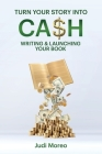 Turn Your Story Into Cash: : Writing & Launching Your Book Cover Image