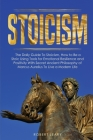 Stoicism: The Daily Guide To Stoicism, How to Be a Stoic Using Tools for Emotional Resilience and Positivity With Secret Ancient Cover Image