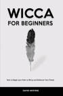Wicca for Beginners: How to Begin your Path to Wicca and Embrace Your Power Cover Image