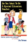 So You Want to Be a Special Education Teacher: Hold On, You're in for a Wild (But Rewarding) Ride! Cover Image