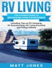 RV Living: The Ultimate Guide to Motorhome Living for Beginners Including Tips on RV Camping, RV Boondocking, RV Living Essential Cover Image