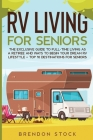 RV Living for Senior Citizens: The Exclusive Guide to Full-time RV Living as a Retiree and Ways to Begin Your Dream RV Lifestyle + Top 10 Destination Cover Image