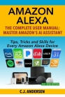 Amazon Alexa: The Complete User Manual - Tips, Tricks & Skills for Every Amazon Alexa Device Cover Image