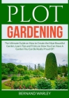 Plot Gardening: The Ultimate Guide on How to Create the Most Beautiful Garden, Learn Tips and Tricks on How You Can Have A Garden You Cover Image