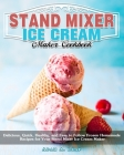 Stand Mixer Ice Cream Maker Cookbook: Delicious, Quick, Healthy, and Easy to Follow Frozen Homemade Recipes for Your Stand Mixer Ice Cream Maker Cover Image