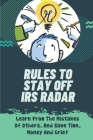 Rules To Stay Off IRS Radar: Learn From The Mistakes Of Others, And Save Time, Money And Grief: Taxes Problems And Solutions Cover Image