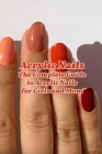 Acrylic Nails: The Complete Guide to Acrylic Nails for Girls and Mom: Nail Art for Beginners - Gifts for Women Cover Image