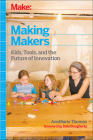 Make: Making Makers: Kids, Tools, and the Future of Innovation Cover Image