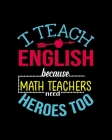 I Teach English Because Math Teachers Need Heros Too: Teacher Appreciation Notebook Or Journal Cover Image