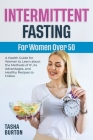 Intermittent Fasting for Women Over 50: A Health Guide for Women to Learn about the Methods of IF, its Advantages, and Healthy Recipes to Follow Cover Image