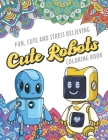 Fun Cute And Stress Relieving Cute Robots Coloring Book: Find Relaxation And Mindfulness with Stress Relieving Color Pages Made of Beautiful Black and Cover Image