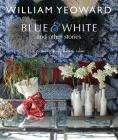 William Yeoward: Blue and White and Other Stories: A personal journey through colour Cover Image