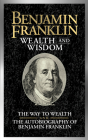 Benjamin Franklin Wealth and Wisdom: The Way to Wealth and the Autobiography of Benjamin Franklin Cover Image