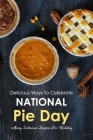 Delicious Ways To Celebrate National Pie Day: Many Delicious Recipes For Holiday: National Pie Day Cookbook Cover Image