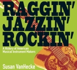 Raggin' Jazzin' Rockin': A History of American Musical Instrument Makers Cover Image