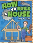 How To Build A House: Step By Step Paper Model Kit - For Kids To Learn Construction Methods And Building Techniques With Paper Crafts Cover Image