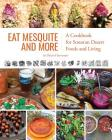 Eat Mesquite and More: A Cookbook for Sonoran Desert Foods and Living Cover Image