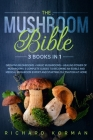 The Mushroom Bible (3 Books in 1): Growing Mushrooms + Magic Mushrooms + Healing Power of Mushrooms: 3 Complete Guides to Becoming an Edible and Medic Cover Image