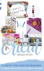 Cricut Design Space: A Step by Step Guide for Beginners to Make and Master Your Cricut Machine Cover Image