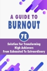 A Guide To Burnout: 7E Solution For Transforming High Achievers From Exhausted To Extraordinary: How To Avoid Exercise Burnout Cover Image