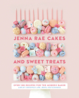 Jenna Rae Cakes and Sweet Treats: Over 100 Recipes for the Modern Baker Cover Image