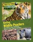 Battling Wildlife Poachers: The Fight to Save Elephants, Rhinos, Lions, Tigers, and More (Protecting the Earth's Animals #8) Cover Image